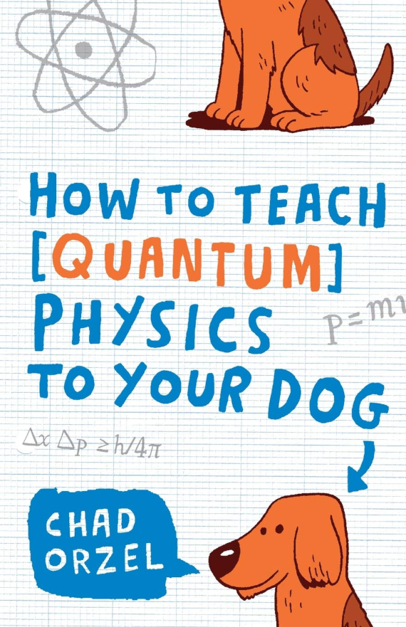 How to teach quantum physics to your dog, Chad Orzel, (Scribner Book Company, 2010)